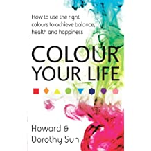 Colour Your Life: How to use the right colours to achieve balance, health and happiness (English Edition)
