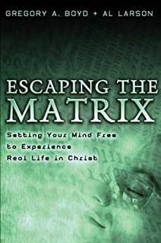 Escaping the Matrix: Setting Your Mind Free to Experience Real Life in Christ by [Boyd, Gregory A., Larson, Al]