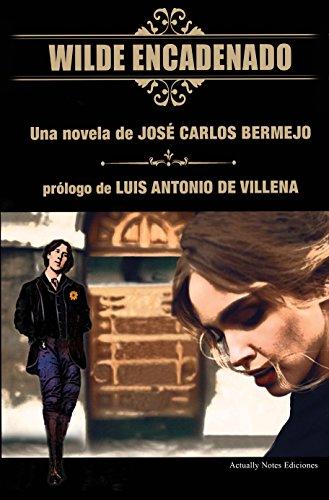 Wilde Encadenado. La novela.: Prólogo Luis Antonio de Villena por José Carlos Bermejo