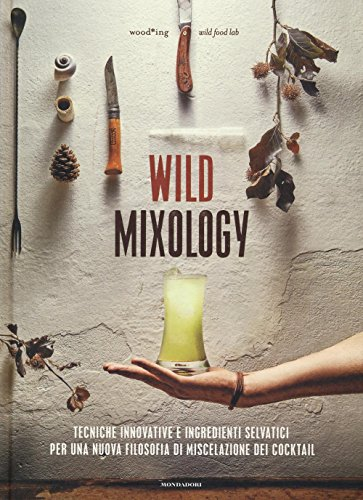 Wild mixology. Tecniche innovative e ingredienti selvatici per una nuova filosofia di miscelazione dei cocktail