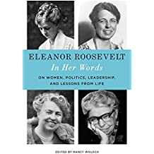 Eleanor Roosevelt: In Her Words: On Women, Politics, Leadership, and Lessons from Life