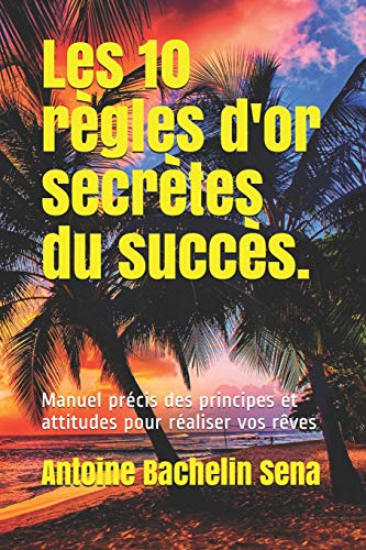 Les 10 règles d'or secrètes du succès: Manuel précis des principes et atitudes pour réaliser vos rêves par Antoine Bachelin Sena