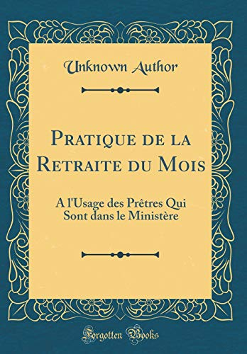 Pratique de la Retraite Du Mois: À l'Usage Des Prètres Qui Sont Dans Le Ministère (Classic Reprint)