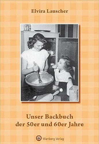Unser Backbuch der 50er und 60er Jahre (Kochen und Kulinarisch)