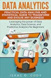 Data Analytics: Practical Data Analysis and Statistical Guide to Transform and Evolve Any Business Leveraging the Power of Data Analytics, Data Science, ... (Hacking Freedom and Data Driven Book 2)