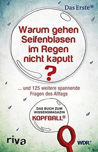 Warum gehen Seifenblasen im Regen nicht kaputt?: . . . Und 125 Weitere Spannende Fragen Des Alltags. Das Buch Zum Wissensmagazin Kopfball.