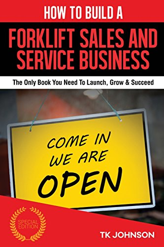 How To Build A Forklift Sales and Service Business: The Only Book You Need To Launch, Grow & Succeed