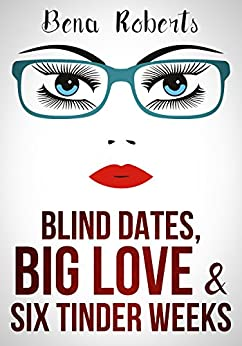 Blind Dates, Big Love and Six Tinder Weeks: by [Roberts, Bena]