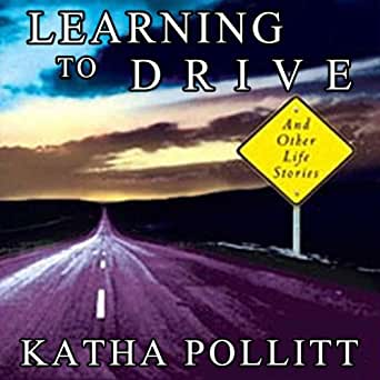learning to drive essay katha pollitt Learning to drive based on an essay by katha pollitt she joked that she didn't know what a sequel to learning to drive could be except perhaps learning to park.