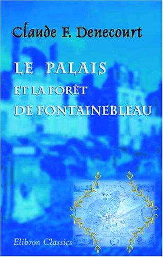 Le palais et la forêt de Fontainebleau ou itinéraire historique et descriptif de ces lieux remarquables et pittoresques