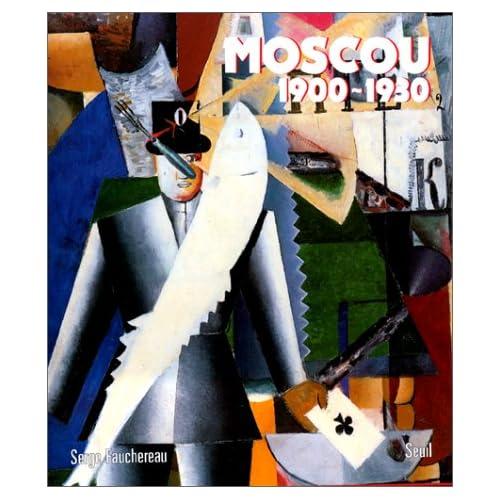 Moscou, 1900-1930 : Vie quotidienne, arts plastiques, litérature, théâtre, architecture, musique, cinéma