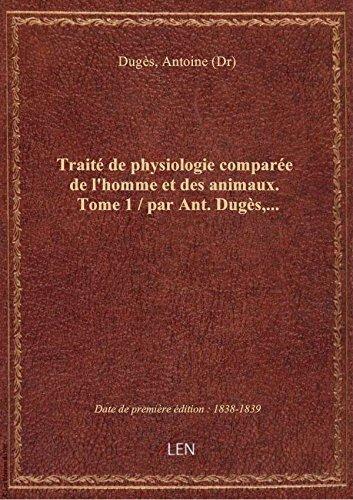 Trait de physiologie compare de l'homme et des animaux. Tome 1 / par Ant. Dugs,...
