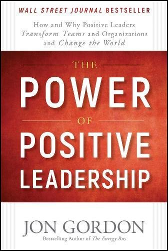 the-power-of-positive-leadership-how-and-why-positive-leaders-transform-teams-and-organizations-and-