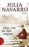 Alles, was die Zeit vergisst: Roman - Julia Navarro