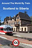 100 Trains: Around The World By Train. Part 1 - Scotland to Siberia (English Edition)