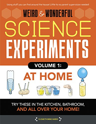 Weird & Wonderful Science Experiments Volume 1: At Home: Try These in the Kitchen, Bathroom, and All Over Your Home!