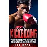 Kickboxing: The Ultimate Beginners Guide To Kickboxing (Kickboxing, Thai Boxing, Muay Thai, Boxing, MMA, Mixed Martial Arts) (English Edition)