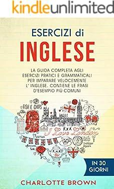 ESERCIZI DI INGLESE: La guida completa agli esercizi pratici e grammaticali per imparare l'inglese velocemente. Contiene le frasi d'esempio più comuni. IN 30 GIORNI