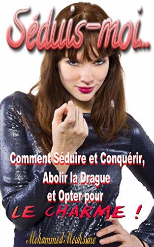 Séduis moi: Comment Séduire et Conquérir, Abolir la Drague et Opter pour le Charme !    ( séduction, attirance secrète    ) Pdf - ePub - Audiolivre Telecharger