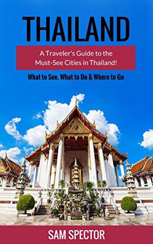 Thailand: A Traveler's Guide To The Must-See Cities In Thailand! (Chiang Mai, Bangkok, Ayutthaya, Surat Thani, Chachoengsao, Ratchaburi, Phuket, Hua Hin, ... Thailand Travel Guide) (English Edition)