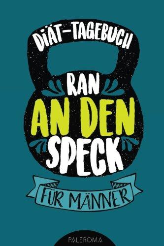 Diät-Tagebuch RAN AN DEN SPECK - Die 99 Tage Challenge für Männer: Abnehmtagebuch zum Ausfüllen (Kochen Fit Männer)