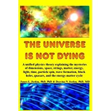 The Universe is Not Dying: A unified physics theory explaining the mysteries of dimensions, space, strings, matter, energy, light, time, particle ... holes, quasars, and the energy-matter cycle