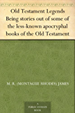 Old Testament Legends Being stories out of some of the less-known apocryphal books of the Old Testament (English Edition)