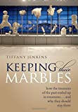 Keeping Their Marbles: How the Treasures of the Past Ended Up in Museums - And Why Th...