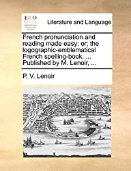 French Pronunciation and Reading Made Easy: Or; The Logographic-Emblematical French Spelling-Book. ... Published by M. Lenoir, ...