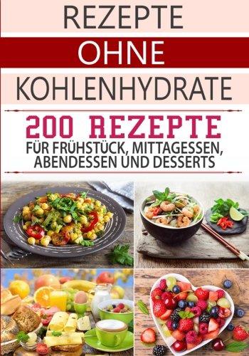 Rezepte ohne Kohlenhydrate: 200 Low Carb Rezepte für Frühstück, Mittagessen, Abendessen & Desserts