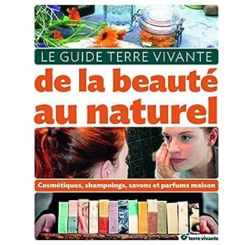 Le guide Terre Vivante de la beauté au naturel : Cosmétiques, shampooings, savons et parfums maison