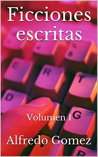Ficciones escritas: Volumen 1 por Alfredo Gomez