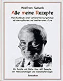 Alle meine Rezepte: Mein Kochbuch verfeinerter bürgerlicher, mitteleuropäischer und mediterraner Küche