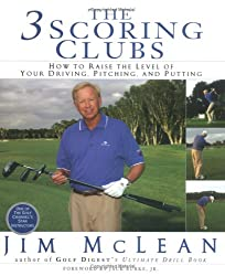 The 3 Scoring Clubs: How To Raise The Level Of Your Driving, Pitching And Putting