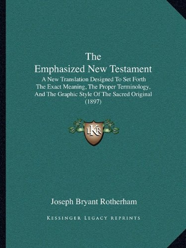 The Emphasized New Testament: A New Translation Designed to Set Forth the Exact Meaning, the Proper Terminology, and the Graphic Style of the Sacred