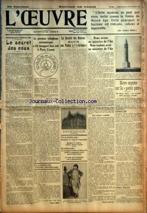 OEUVRE (L') [No 4741] du 23/09/1928 - POINTS DE VUE ET FACONS DE VOIR - LE SECRET DES EAUX PAR PIERRE MILLE - LE PREMIER TELEPHONE AUTOMATIQUE A ETE INAUGURE HIER SOIR A PARIS-CARNOT - INCENDIES PAR D. - L'OEUVRE UNIVERSITAIRE - LA SOCIETE DES NATIONS AURA SON PALAIS A L'ARIANA PAR VICTOR SNELL - BARATAUD EST RECONNU RESPONSABLE - ASSOLANT ET LEFEVRE VEULENT QUITTER L'ARMEE - LA CAMPAGNE MENEE AUX ETATS-UNIS CONTRE LE COMPROMIS NAVAL FRANCO-BRITANNIQUE - LE TEXTE DE LA RESOLUTION SUR LE D