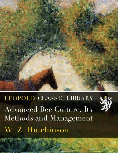 Advanced Bee Culture, Its Methods and Management por W. Z. Hutchinson