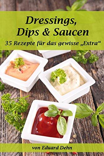 """Dressings, Dips & Saucen - 35 Rezepte für das gewisse """"Extra"""""""