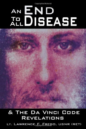 An End To All Disease: Towards A Universal Theory Of Disease, Rejuvenation, & Immortality & The Da Vinci Code Revelations: A Roadmap To Health And Enlightenment