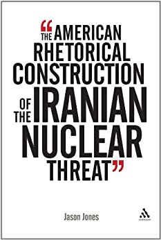American Rhetorical Construction of the Iranian Nuclear Threat par [Jones, Jason]
