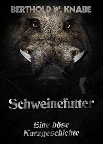 Schweinefutter: Eine böse Kurzgeschichte von [Knabe, Berthold]