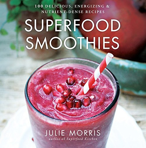 Superfood Smoothies: 100 Delicious, Energizing & Nutrient-dense Recipes (Julie Morris's Superfoods) por Julie Morris