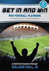 Get In and Win Pro Football Playbook: For Predicting Scores and Placing Winner Wagers By a Wall Street Investment Manager by William Hall III (2013-08-28)