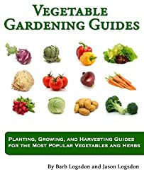 Vegetable Gardening Guides: Planting, Growing, and Harvesting Guides for the Most Popular Vegetables and Herbs by Jason W Logsdon (2011-04-07)