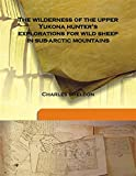 The wilderness of the upper Yukon a hunters explorations for wild sheep in sub-arctic mountains 1911 [Hardcover]