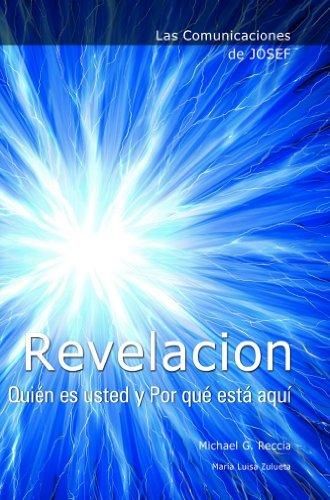 Las Comunicaciones de Josef: REVELACION. Quién es usted y Por qué está aquí por Michael G. Reccia