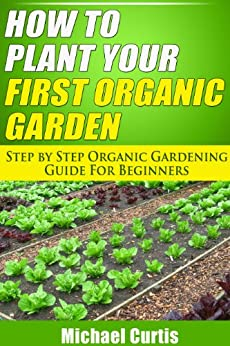 How To Plant Your First Organic Garden (English Edition) von [Curtis, Michael]