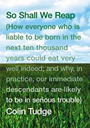So Shall We Reap: How Everyone Who Is Liable To Be Born In The Next Ten Thousand Years Could Eat Very Well Indeed; And Why, In Practice, Our Immediate ... Are Likely To Be In Serious Trouble by Colin Tudge (2003-08-01)
