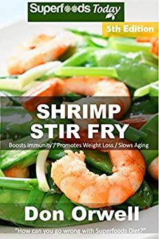 Shrimp Stir Fry: Over 70 Quick and Easy Gluten Free Low Cholesterol Whole Foods Recipes full of Antioxidants & Phytochemicals (English Edition) di [Orwell, Don]