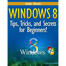 Windows 8: Tips, Tricks, and Secrets for Beginners! (Updated December 2016) (English Edition)